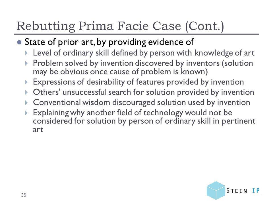 Rebutting Prima Facie Case (Cont.) 36 State of prior art, by providing evidence of  Level of ordinary skill defined by person with knowledge of art  Problem solved by invention discovered by inventors (solution may be obvious once cause of problem is known)  Expressions of desirability of features provided by invention  Others unsuccessful search for solution provided by invention  Conventional wisdom discouraged solution used by invention  Explaining why another field of technology would not be considered for solution by person of ordinary skill in pertinent art