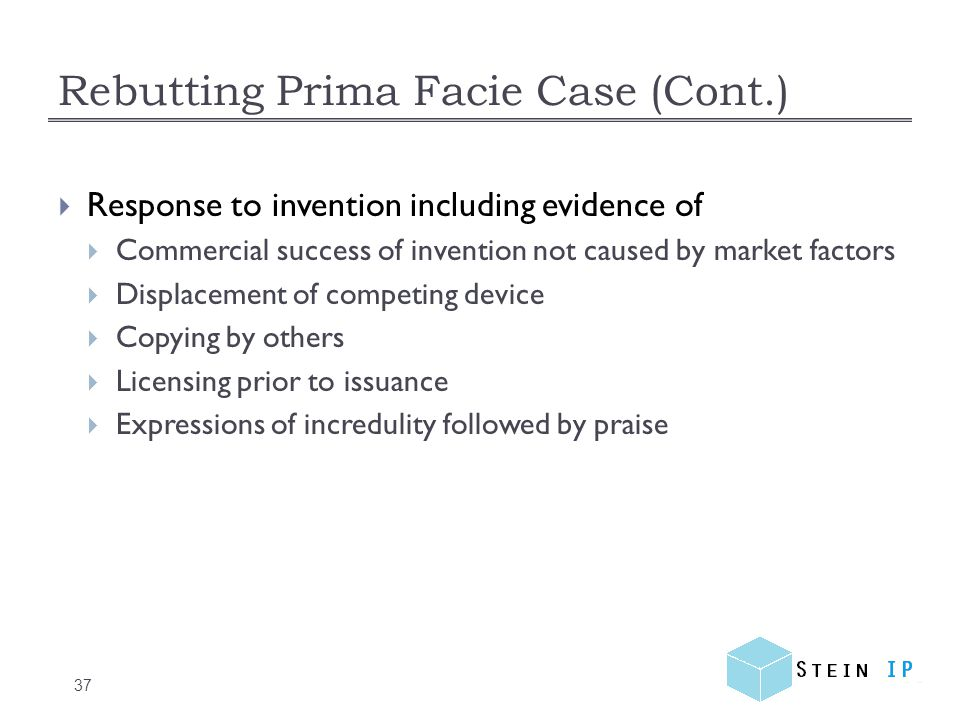 Rebutting Prima Facie Case (Cont.) 37  Response to invention including evidence of  Commercial success of invention not caused by market factors  Displacement of competing device  Copying by others  Licensing prior to issuance  Expressions of incredulity followed by praise