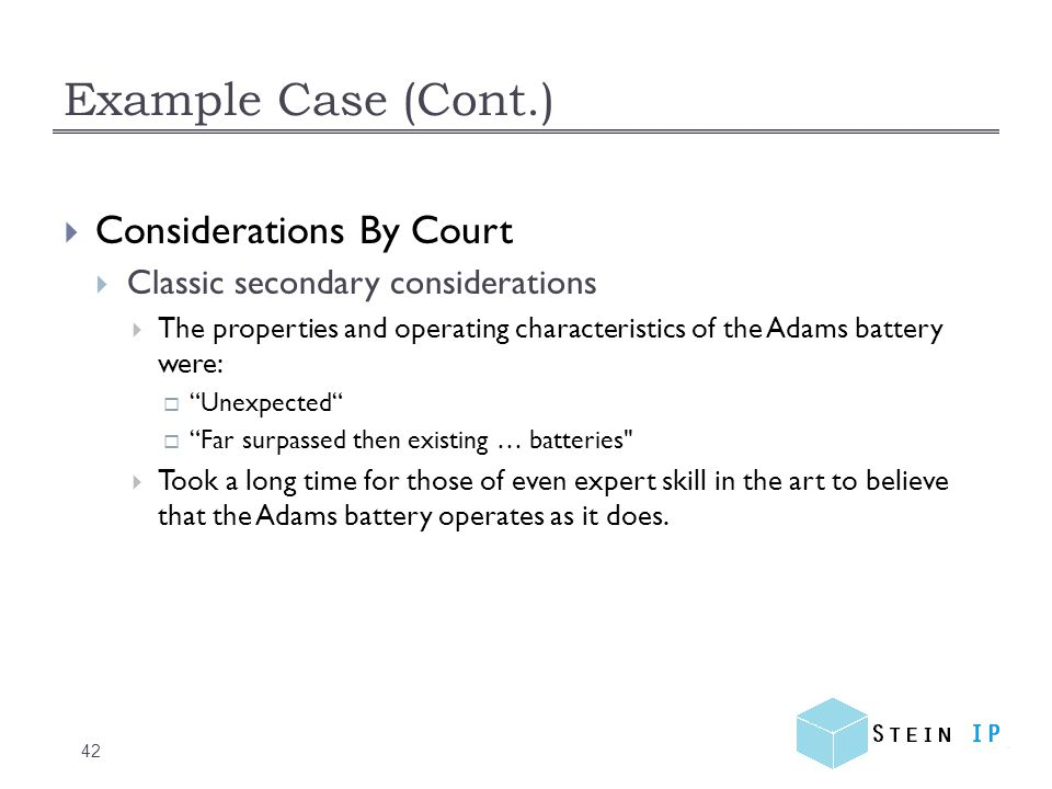 Example Case (Cont.) 42  Considerations By Court  Classic secondary considerations  The properties and operating characteristics of the Adams battery were:  Unexpected  Far surpassed then existing … batteries  Took a long time for those of even expert skill in the art to believe that the Adams battery operates as it does.