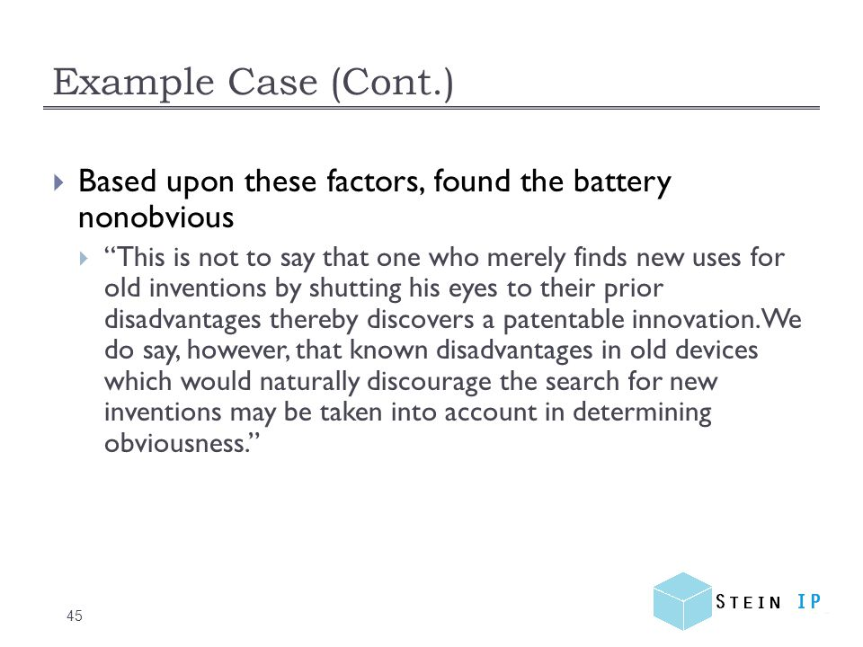 Example Case (Cont.) 45  Based upon these factors, found the battery nonobvious  This is not to say that one who merely finds new uses for old inventions by shutting his eyes to their prior disadvantages thereby discovers a patentable innovation.
