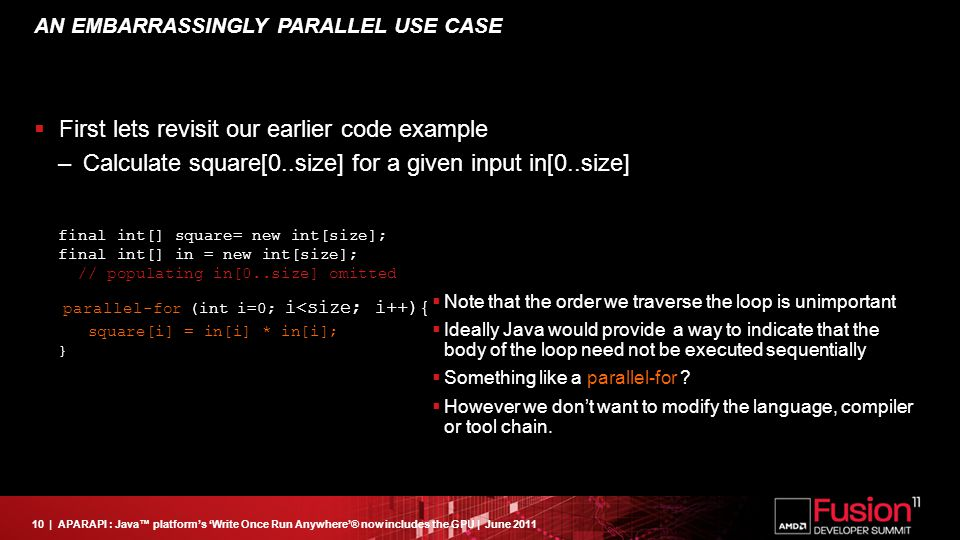 10| APARAPI : Java™ platform's 'Write Once Run Anywhere'® now includes the GPU | June 2011 AN EMBARRASSINGLY PARALLEL USE CASE  First lets revisit our earlier code example – Calculate square[0..size] for a given input in[0..size] final int[] square= new int[size]; final int[] in = new int[size]; // populating in[0..size] omitted for (int i=0; i<size; i++){ square[i] = in[i] * in[i]; }  Note that the order we traverse the loop is unimportant  Ideally Java would provide a way to indicate that the body of the loop need not be executed sequentially  Something like a parallel-for .