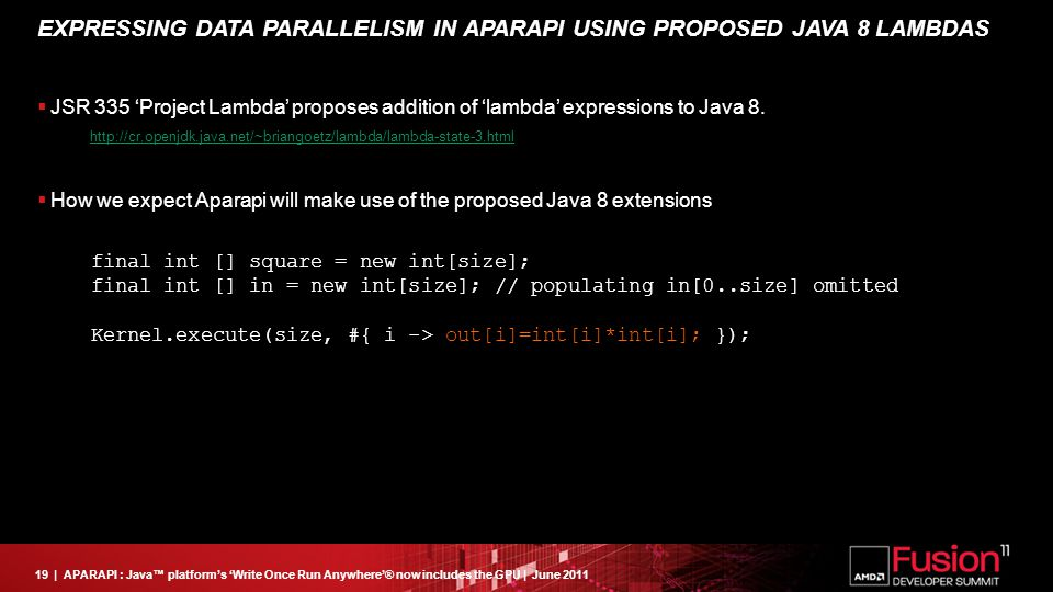 19| APARAPI : Java™ platform's 'Write Once Run Anywhere'® now includes the GPU | June 2011 EXPRESSING DATA PARALLELISM IN APARAPI USING PROPOSED JAVA 8 LAMBDAS  JSR 335 'Project Lambda' proposes addition of 'lambda' expressions to Java 8.