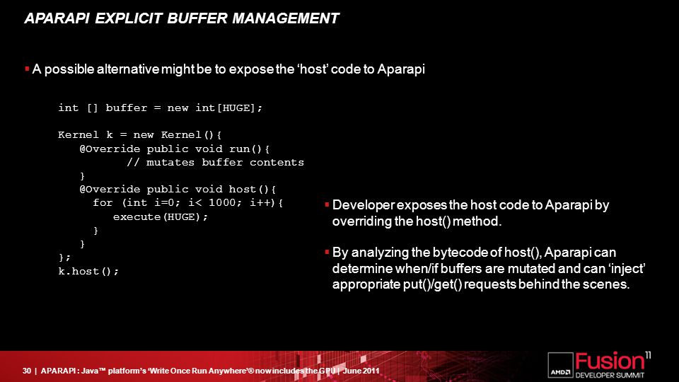 30| APARAPI : Java™ platform's 'Write Once Run Anywhere'® now includes the GPU | June 2011 APARAPI EXPLICIT BUFFER MANAGEMENT  A possible alternative might be to expose the 'host' code to Aparapi int [] buffer = new int[HUGE]; Kernel k = new Kernel(){ @Override public void run(){ // mutates buffer contents } @Override public void host(){ for (int i=0; i< 1000; i++){ execute(HUGE); } } }; k.host();  Developer exposes the host code to Aparapi by overriding the host() method.