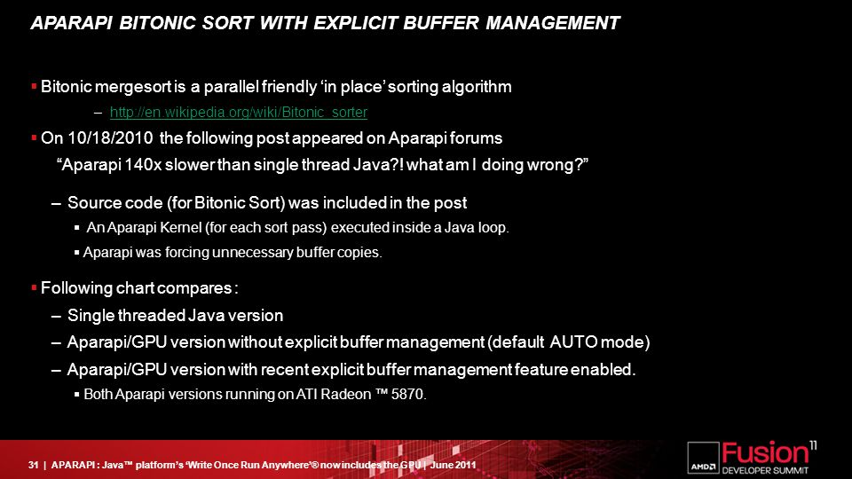 31| APARAPI : Java™ platform's 'Write Once Run Anywhere'® now includes the GPU | June 2011 APARAPI BITONIC SORT WITH EXPLICIT BUFFER MANAGEMENT  Bitonic mergesort is a parallel friendly 'in place' sorting algorithm –http://en.wikipedia.org/wiki/Bitonic_sorterhttp://en.wikipedia.org/wiki/Bitonic_sorter  On 10/18/2010 the following post appeared on Aparapi forums Aparapi 140x slower than single thread Java .