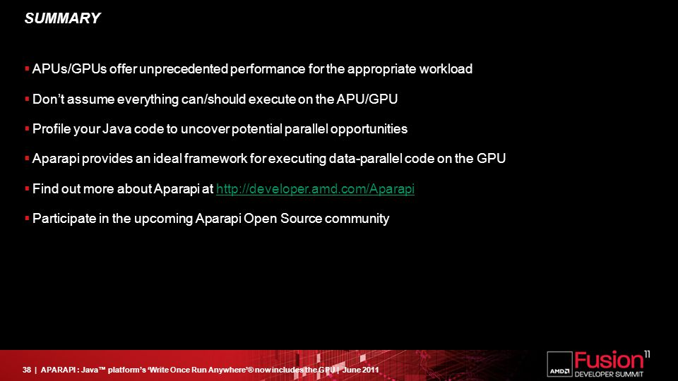 38| APARAPI : Java™ platform's 'Write Once Run Anywhere'® now includes the GPU | June 2011 SUMMARY  APUs/GPUs offer unprecedented performance for the appropriate workload  Don't assume everything can/should execute on the APU/GPU  Profile your Java code to uncover potential parallel opportunities  Aparapi provides an ideal framework for executing data-parallel code on the GPU  Find out more about Aparapi at http://developer.amd.com/Aparapihttp://developer.amd.com/Aparapi  Participate in the upcoming Aparapi Open Source community