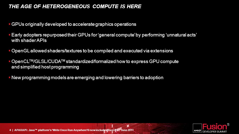 4| APARAPI : Java™ platform's 'Write Once Run Anywhere'® now includes the GPU | June 2011 THE AGE OF HETEROGENEOUS COMPUTE IS HERE  GPUs originally developed to accelerate graphics operations  Early adopters repurposed their GPUs for 'general compute' by performing 'unnatural acts' with shader APIs  OpenGL allowed shaders/textures to be compiled and executed via extensions  OpenCL TM /GLSL/CUDA TM standardized/formalized how to express GPU compute and simplified host programming  New programming models are emerging and lowering barriers to adoption