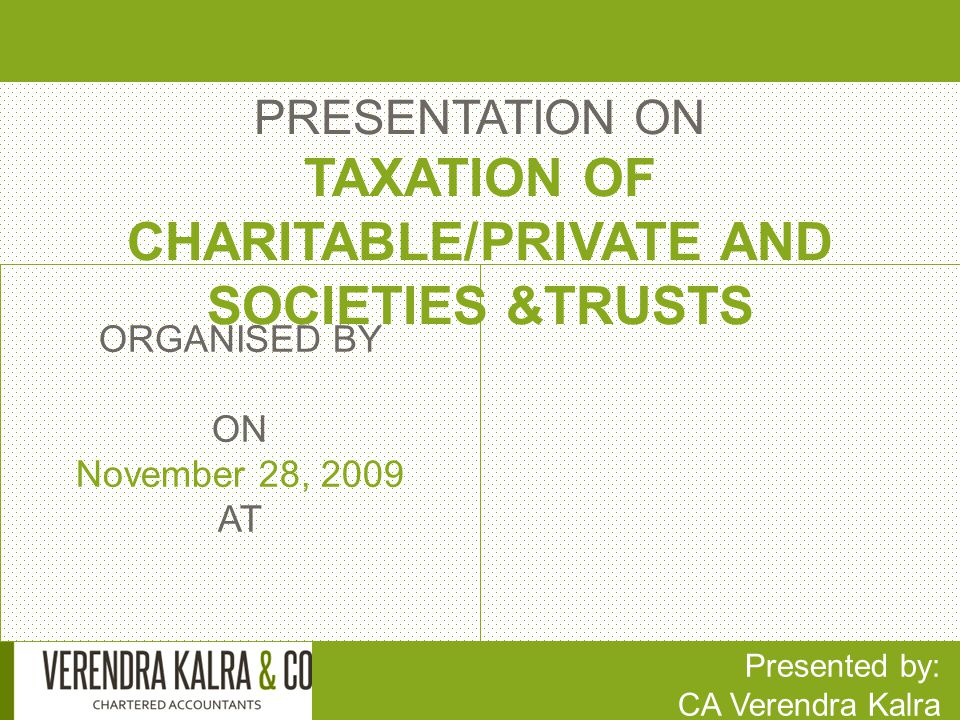 PRESENTATION ON TAXATION OF CHARITABLE/PRIVATE AND SOCIETIES &TRUSTS Presented by: CA Verendra Kalra ORGANISED BY ON November 28, 2009 AT
