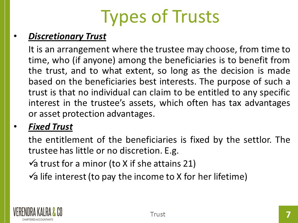 7 Types of Trusts Trust Discretionary Trust It is an arrangement where the trustee may choose, from time to time, who (if anyone) among the beneficiar