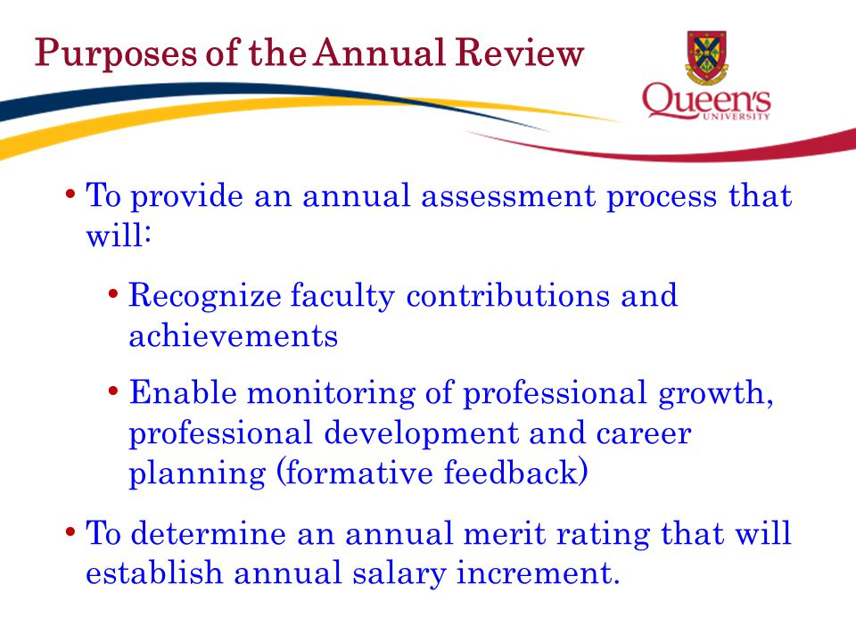 Basis & procedure for the Annual Review Annual report Completed on a standardized form Covers calendar year Submission to Department Head required by February 1 st Any other documents in Official File that are relevant to the assessment and evaluation of performance in teaching, research and service.
