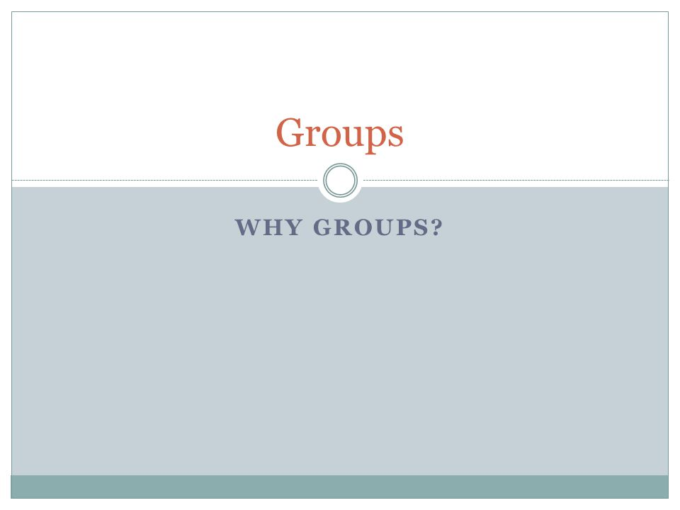 WHY GROUPS? Groups