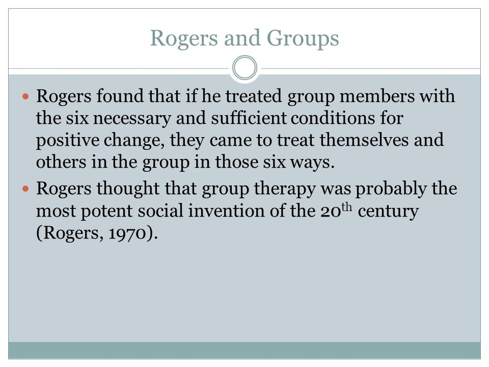 Rogers and Groups Rogers found that if he treated group members with the six necessary and sufficient conditions for positive change, they came to treat themselves and others in the group in those six ways.