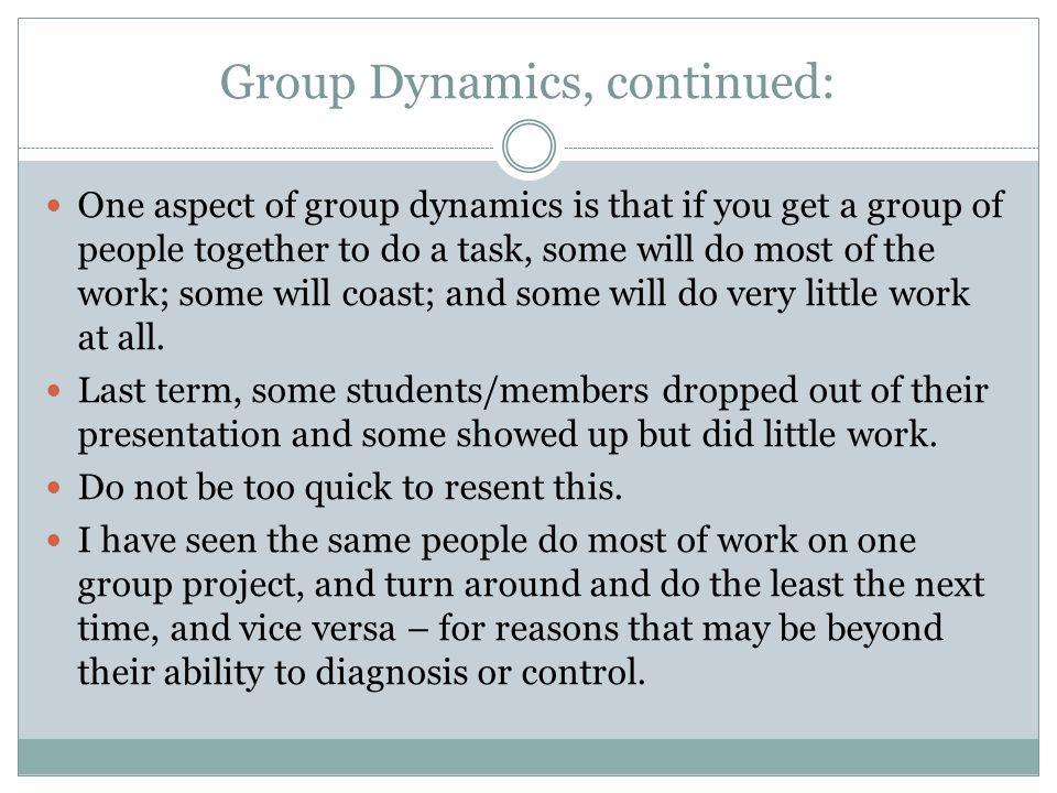 Group Dynamics, continued: One aspect of group dynamics is that if you get a group of people together to do a task, some will do most of the work; som