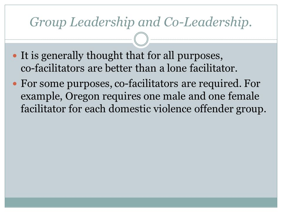 Group Leadership and Co-Leadership. It is generally thought that for all purposes, co-facilitators are better than a lone facilitator. For some purpos