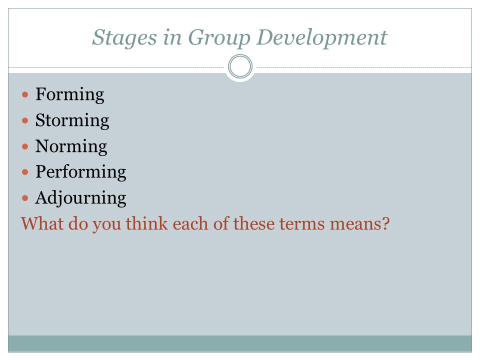 Stages in Group Development Forming Storming Norming Performing Adjourning What do you think each of these terms means?