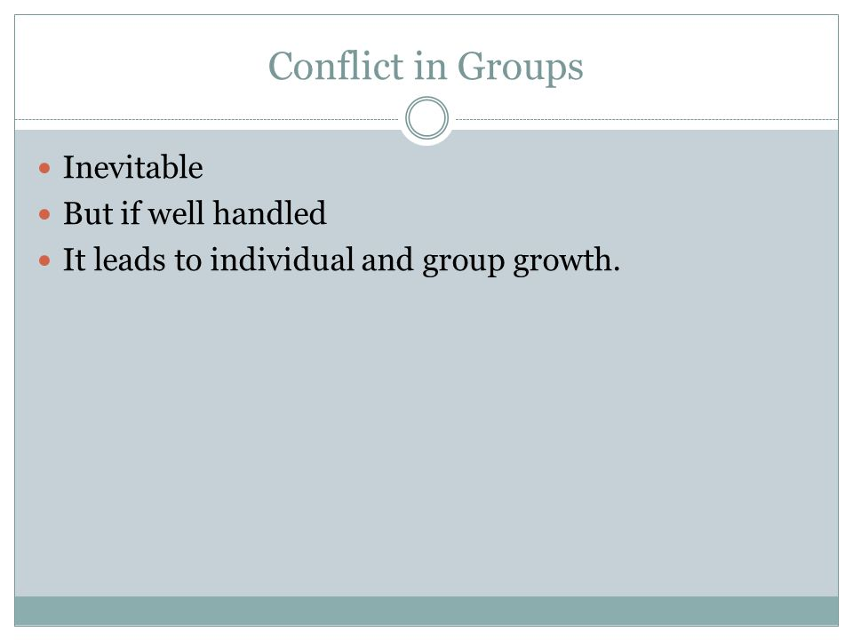 Conflict in Groups Inevitable But if well handled It leads to individual and group growth.