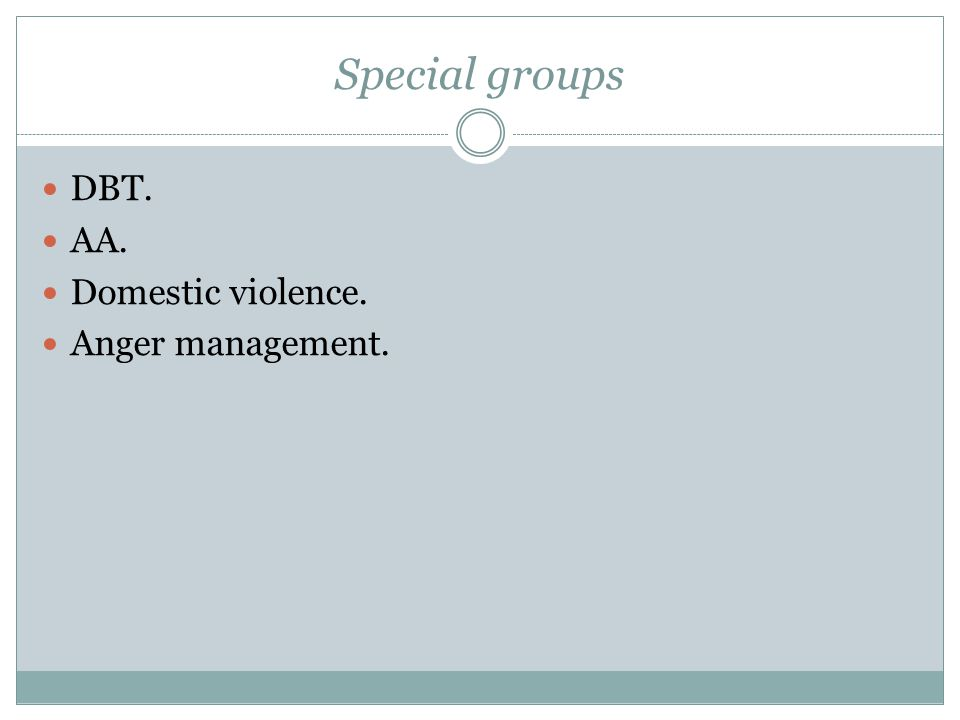 Special groups DBT. AA. Domestic violence. Anger management.