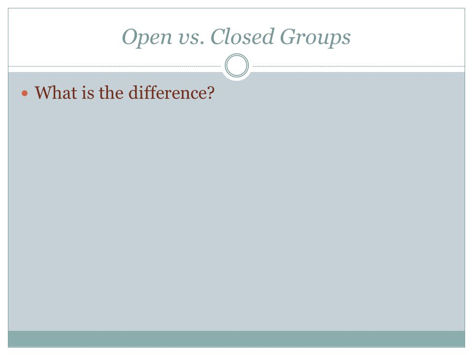 Open vs. Closed Groups What is the difference?
