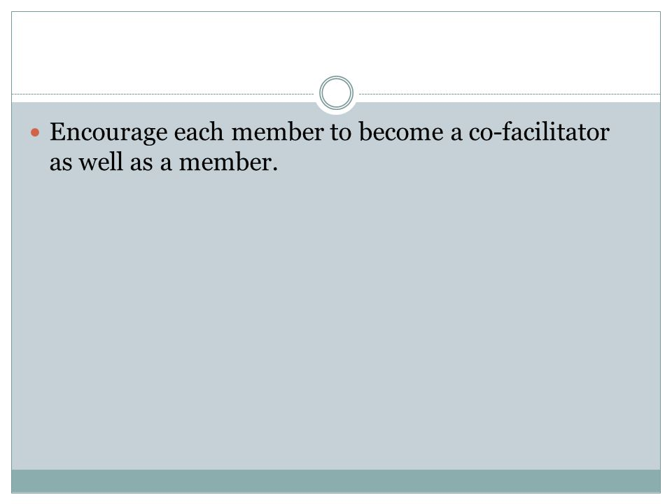 Encourage each member to become a co-facilitator as well as a member.