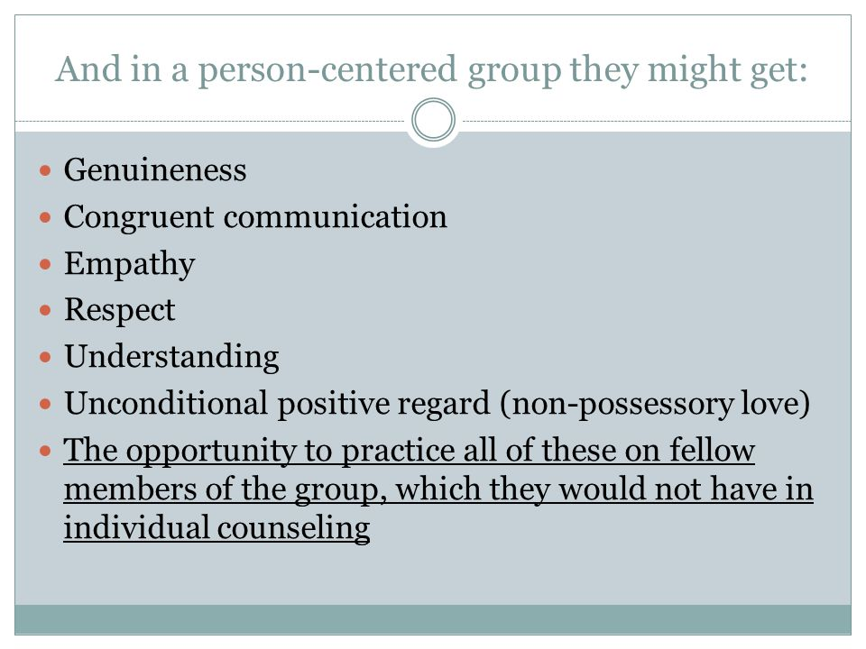 And in a person-centered group they might get: Genuineness Congruent communication Empathy Respect Understanding Unconditional positive regard (non-po