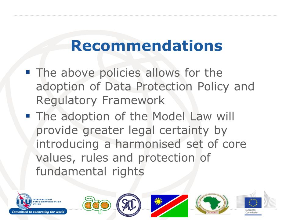 Recommendations  The above policies allows for the adoption of Data Protection Policy and Regulatory Framework  The adoption of the Model Law will provide greater legal certainty by introducing a harmonised set of core values, rules and protection of fundamental rights