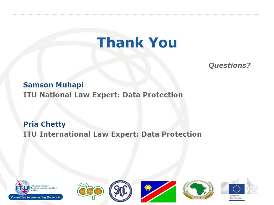 Thank You Questions? Samson Muhapi ITU National Law Expert: Data Protection Pria Chetty ITU International Law Expert: Data Protection