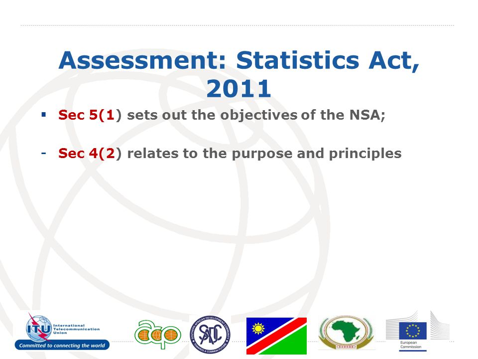 Assessment: Statistics Act, 2011  Sec 5(1) sets out the objectives of the NSA; - Sec 4(2) relates to the purpose and principles