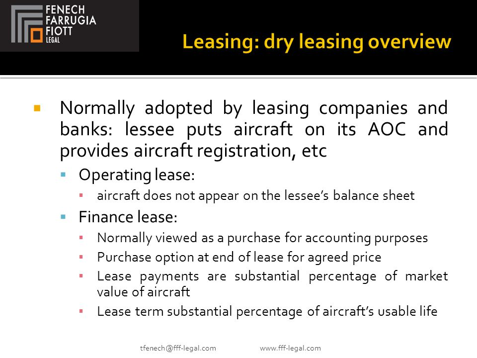  Normally adopted by leasing companies and banks: lessee puts aircraft on its AOC and provides aircraft registration, etc  Operating lease: ▪ aircraft does not appear on the lessee's balance sheet  Finance lease: ▪ Normally viewed as a purchase for accounting purposes ▪ Purchase option at end of lease for agreed price ▪ Lease payments are substantial percentage of market value of aircraft ▪ Lease term substantial percentage of aircraft's usable life tfenech@fff-legal.com www.fff-legal.com
