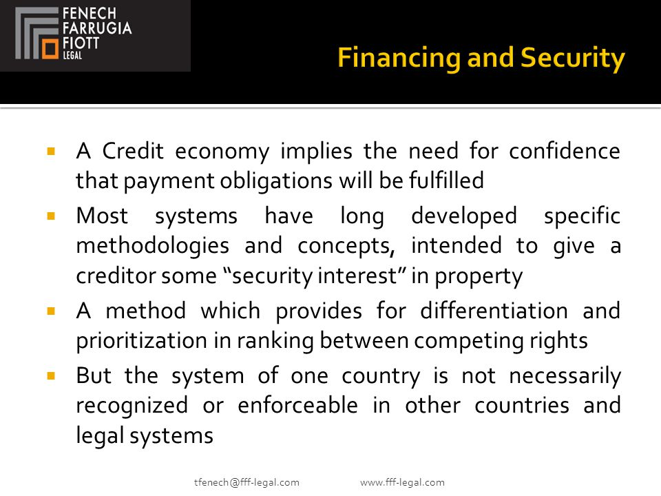  A Credit economy implies the need for confidence that payment obligations will be fulfilled  Most systems have long developed specific methodologies and concepts, intended to give a creditor some security interest in property  A method which provides for differentiation and prioritization in ranking between competing rights  But the system of one country is not necessarily recognized or enforceable in other countries and legal systems tfenech@fff-legal.com www.fff-legal.com