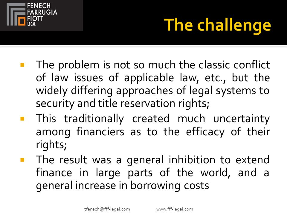  The problem is not so much the classic conflict of law issues of applicable law, etc., but the widely differing approaches of legal systems to security and title reservation rights;  This traditionally created much uncertainty among financiers as to the efficacy of their rights;  The result was a general inhibition to extend finance in large parts of the world, and a general increase in borrowing costs tfenech@fff-legal.com www.fff-legal.com