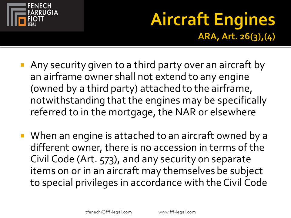  Any security given to a third party over an aircraft by an airframe owner shall not extend to any engine (owned by a third party) attached to the airframe, notwithstanding that the engines may be specifically referred to in the mortgage, the NAR or elsewhere  When an engine is attached to an aircraft owned by a different owner, there is no accession in terms of the Civil Code (Art.
