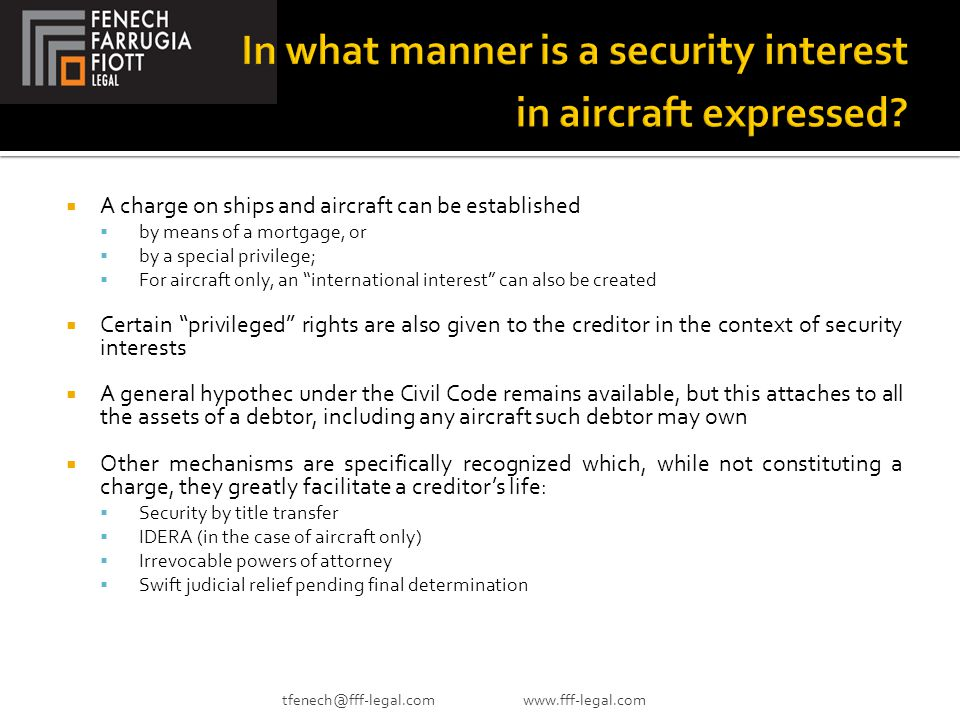  A charge on ships and aircraft can be established  by means of a mortgage, or  by a special privilege;  For aircraft only, an international interest can also be created  Certain privileged rights are also given to the creditor in the context of security interests  A general hypothec under the Civil Code remains available, but this attaches to all the assets of a debtor, including any aircraft such debtor may own  Other mechanisms are specifically recognized which, while not constituting a charge, they greatly facilitate a creditor's life:  Security by title transfer  IDERA (in the case of aircraft only)  Irrevocable powers of attorney  Swift judicial relief pending final determination tfenech@fff-legal.com www.fff-legal.com