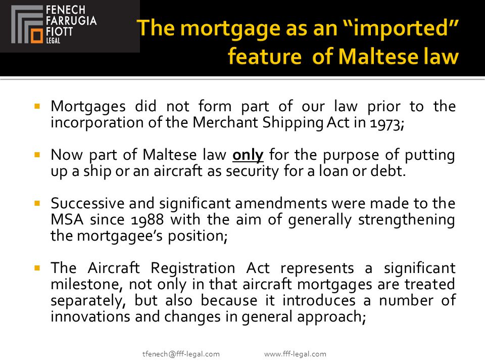  Mortgages did not form part of our law prior to the incorporation of the Merchant Shipping Act in 1973;  Now part of Maltese law only for the purpose of putting up a ship or an aircraft as security for a loan or debt.