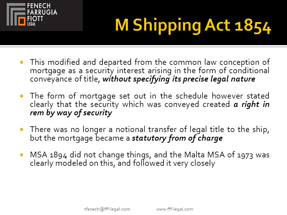 This modified and departed from the common law conception of mortgage as a security interest arising in the form of conditional conveyance of title, without specifying its precise legal nature  The form of mortgage set out in the schedule however stated clearly that the security which was conveyed created a right in rem by way of security  There was no longer a notional transfer of legal title to the ship, but the mortgage became a statutory from of charge  MSA 1894 did not change things, and the Malta MSA of 1973 was clearly modeled on this, and followed it very closely tfenech@fff-legal.com www.fff-legal.com