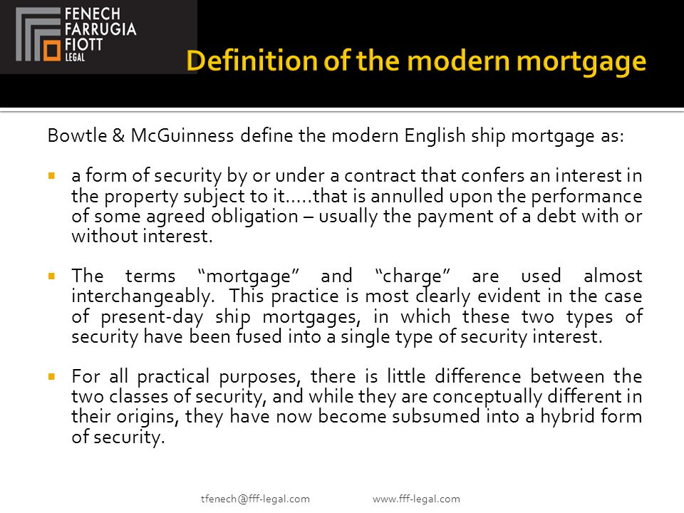 Bowtle & McGuinness define the modern English ship mortgage as:  a form of security by or under a contract that confers an interest in the property subject to it…..that is annulled upon the performance of some agreed obligation – usually the payment of a debt with or without interest.