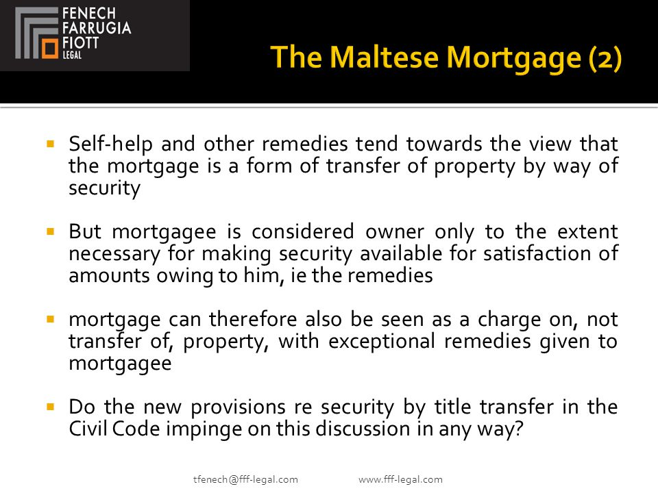  Self-help and other remedies tend towards the view that the mortgage is a form of transfer of property by way of security  But mortgagee is considered owner only to the extent necessary for making security available for satisfaction of amounts owing to him, ie the remedies  mortgage can therefore also be seen as a charge on, not transfer of, property, with exceptional remedies given to mortgagee  Do the new provisions re security by title transfer in the Civil Code impinge on this discussion in any way.