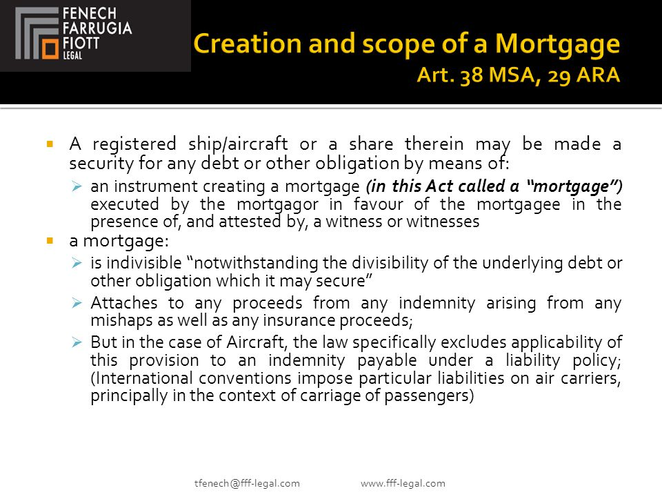  A registered ship/aircraft or a share therein may be made a security for any debt or other obligation by means of:  an instrument creating a mortgage (in this Act called a mortgage ) executed by the mortgagor in favour of the mortgagee in the presence of, and attested by, a witness or witnesses  a mortgage:  is indivisible notwithstanding the divisibility of the underlying debt or other obligation which it may secure  Attaches to any proceeds from any indemnity arising from any mishaps as well as any insurance proceeds;  But in the case of Aircraft, the law specifically excludes applicability of this provision to an indemnity payable under a liability policy; (International conventions impose particular liabilities on air carriers, principally in the context of carriage of passengers) tfenech@fff-legal.com www.fff-legal.com
