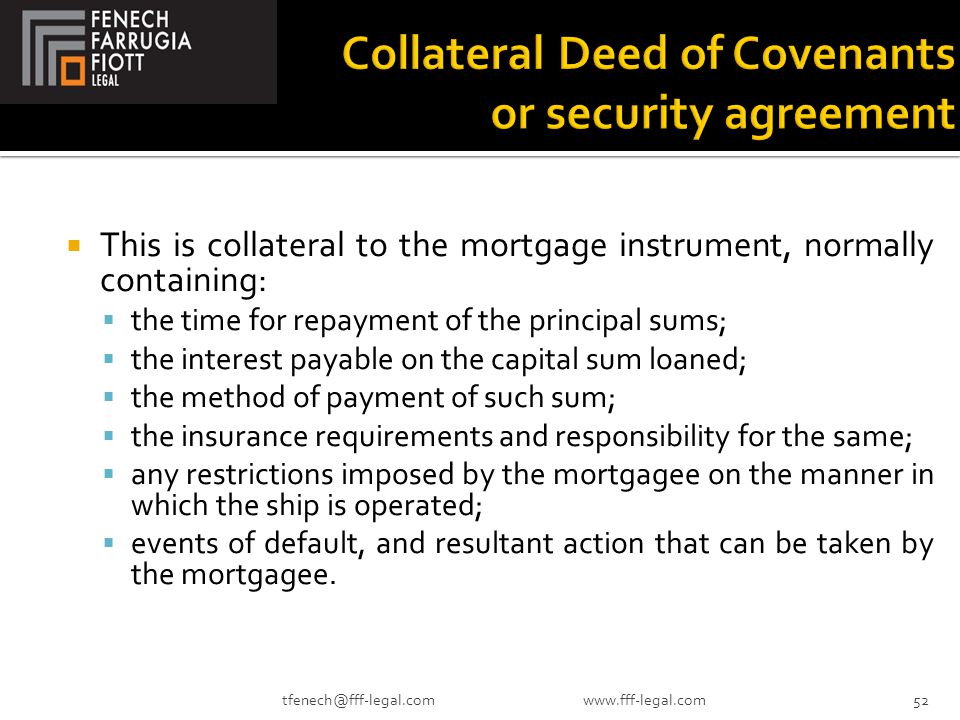  This is collateral to the mortgage instrument, normally containing:  the time for repayment of the principal sums;  the interest payable on the capital sum loaned;  the method of payment of such sum;  the insurance requirements and responsibility for the same;  any restrictions imposed by the mortgagee on the manner in which the ship is operated;  events of default, and resultant action that can be taken by the mortgagee.