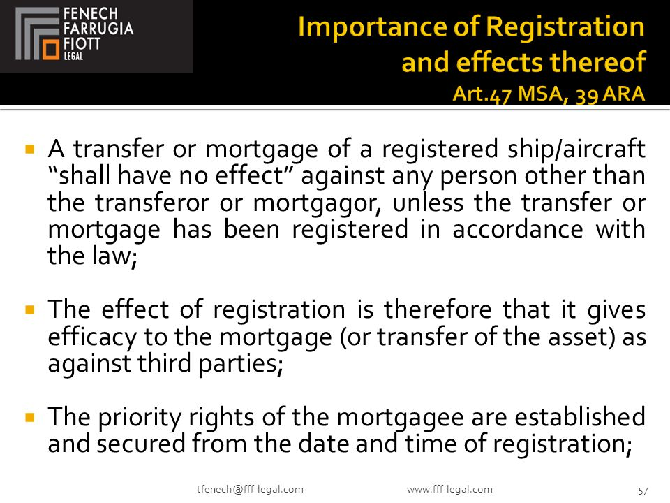  A transfer or mortgage of a registered ship/aircraft shall have no effect against any person other than the transferor or mortgagor, unless the transfer or mortgage has been registered in accordance with the law;  The effect of registration is therefore that it gives efficacy to the mortgage (or transfer of the asset) as against third parties;  The priority rights of the mortgagee are established and secured from the date and time of registration; 57tfenech@fff-legal.com www.fff-legal.com
