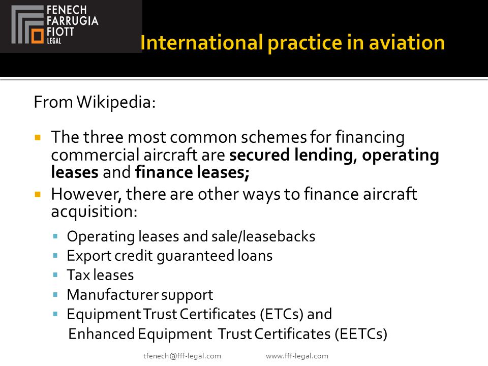 From Wikipedia:  The three most common schemes for financing commercial aircraft are secured lending, operating leases and finance leases;  However, there are other ways to finance aircraft acquisition:  Operating leases and sale/leasebacks  Export credit guaranteed loans  Tax leases  Manufacturer support  Equipment Trust Certificates (ETCs) and Enhanced Equipment Trust Certificates (EETCs) tfenech@fff-legal.com www.fff-legal.com