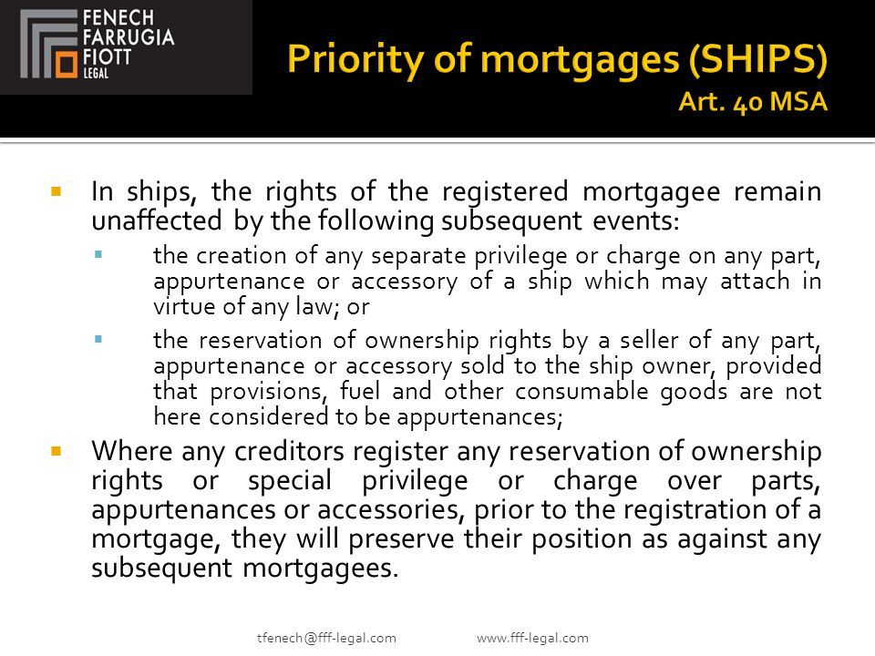  In ships, the rights of the registered mortgagee remain unaffected by the following subsequent events:  the creation of any separate privilege or charge on any part, appurtenance or accessory of a ship which may attach in virtue of any law; or  the reservation of ownership rights by a seller of any part, appurtenance or accessory sold to the ship owner, provided that provisions, fuel and other consumable goods are not here considered to be appurtenances;  Where any creditors register any reservation of ownership rights or special privilege or charge over parts, appurtenances or accessories, prior to the registration of a mortgage, they will preserve their position as against any subsequent mortgagees.