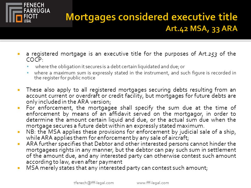  a registered mortgage is an executive title for the purposes of Art.253 of the COCP:  where the obligation it secures is a debt certain liquidated and due; or  where a maximum sum is expressly stated in the instrument, and such figure is recorded in the register for public notice  These also apply to all registered mortgages securing debts resulting from an account current or overdraft or credit facility, but mortgages for future debts are only included in the ARA version;  For enforcement, the mortgagee shall specify the sum due at the time of enforcement by means of an affidavit served on the mortgagor, in order to determine the amount certain liquid and due, or the actual sum due when the mortgage secures a future debt within an expressly stated maximum.