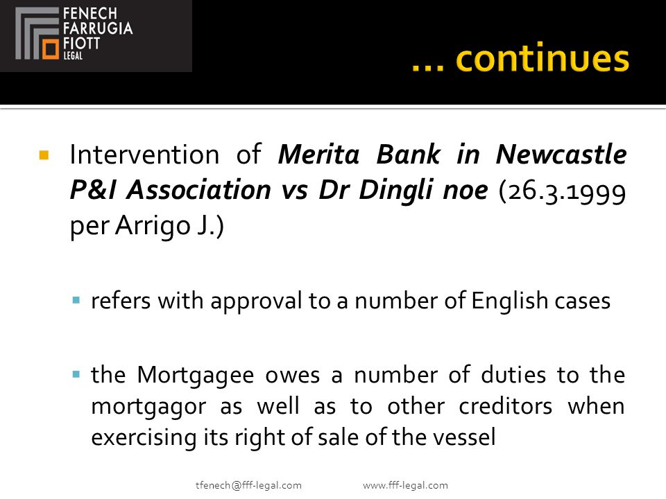  Intervention of Merita Bank in Newcastle P&I Association vs Dr Dingli noe (26.3.1999 per Arrigo J.)  refers with approval to a number of English cases  the Mortgagee owes a number of duties to the mortgagor as well as to other creditors when exercising its right of sale of the vessel tfenech@fff-legal.com www.fff-legal.com