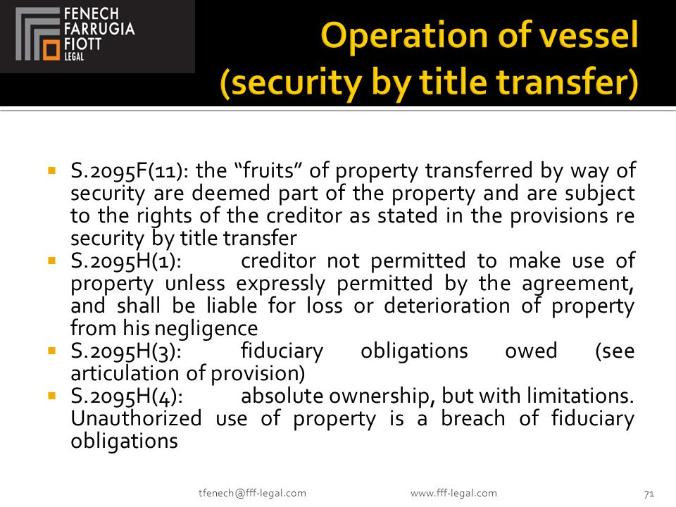  S.2095F(11): the fruits of property transferred by way of security are deemed part of the property and are subject to the rights of the creditor as stated in the provisions re security by title transfer  S.2095H(1):creditor not permitted to make use of property unless expressly permitted by the agreement, and shall be liable for loss or deterioration of property from his negligence  S.2095H(3):fiduciary obligations owed (see articulation of provision)  S.2095H(4):absolute ownership, but with limitations.
