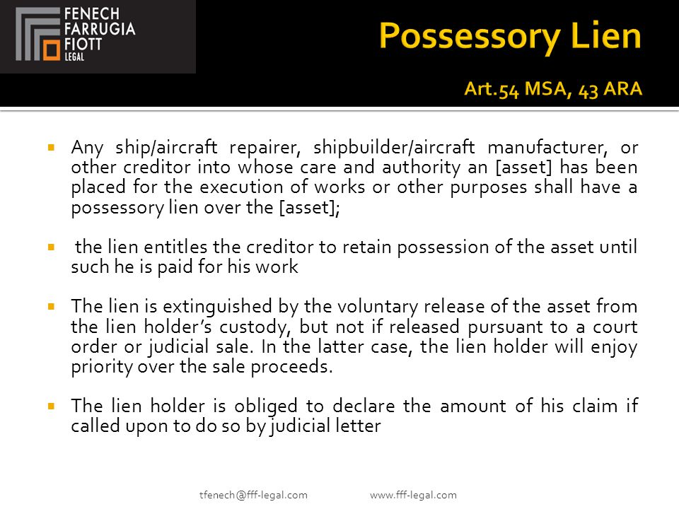  Any ship/aircraft repairer, shipbuilder/aircraft manufacturer, or other creditor into whose care and authority an [asset] has been placed for the execution of works or other purposes shall have a possessory lien over the [asset];  the lien entitles the creditor to retain possession of the asset until such he is paid for his work  The lien is extinguished by the voluntary release of the asset from the lien holder's custody, but not if released pursuant to a court order or judicial sale.