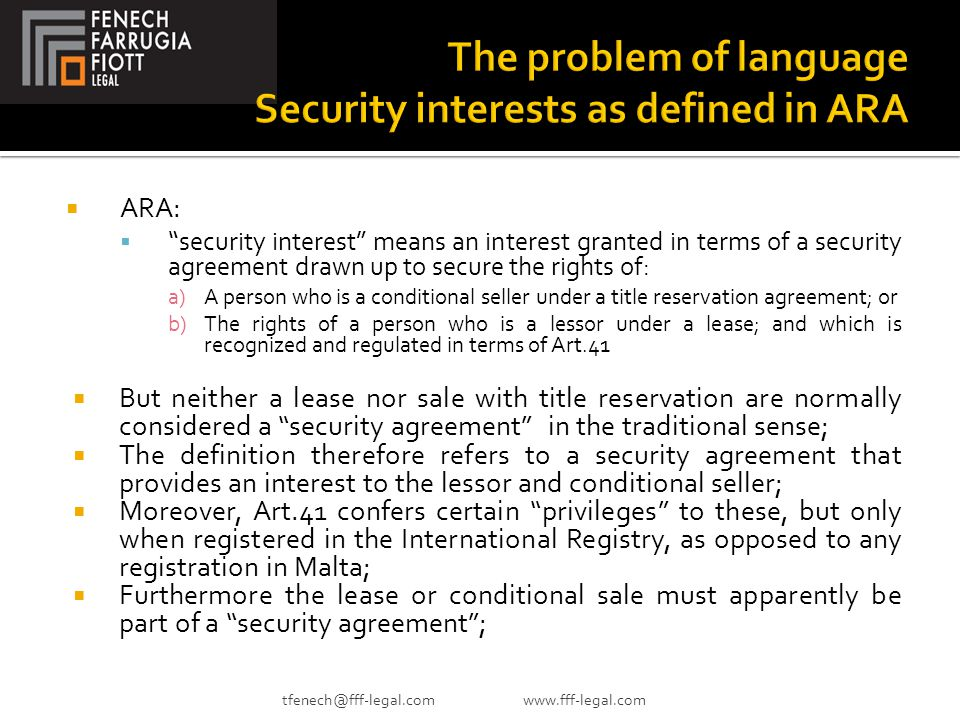  ARA:  security interest means an interest granted in terms of a security agreement drawn up to secure the rights of: a)A person who is a conditional seller under a title reservation agreement; or b)The rights of a person who is a lessor under a lease; and which is recognized and regulated in terms of Art.41  But neither a lease nor sale with title reservation are normally considered a security agreement in the traditional sense;  The definition therefore refers to a security agreement that provides an interest to the lessor and conditional seller;  Moreover, Art.41 confers certain privileges to these, but only when registered in the International Registry, as opposed to any registration in Malta;  Furthermore the lease or conditional sale must apparently be part of a security agreement ; tfenech@fff-legal.com www.fff-legal.com