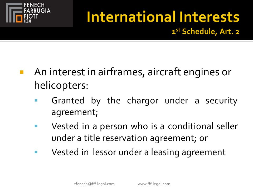  An interest in airframes, aircraft engines or helicopters:  Granted by the chargor under a security agreement;  Vested in a person who is a conditional seller under a title reservation agreement; or  Vested in lessor under a leasing agreement tfenech@fff-legal.com www.fff-legal.com