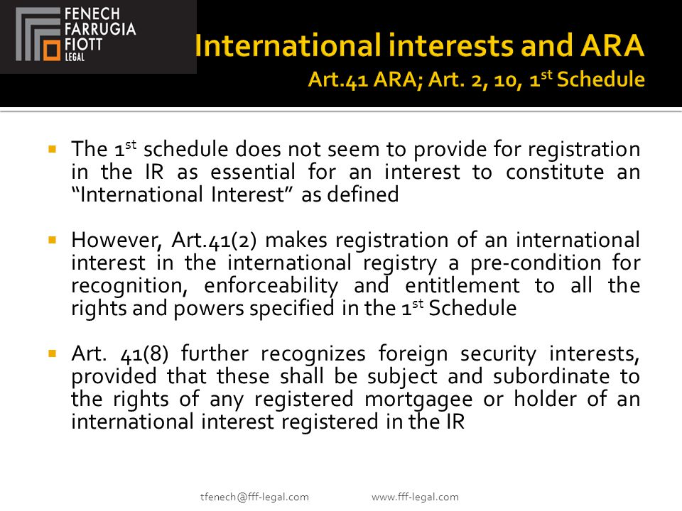  The 1 st schedule does not seem to provide for registration in the IR as essential for an interest to constitute an International Interest as defined  However, Art.41(2) makes registration of an international interest in the international registry a pre-condition for recognition, enforceability and entitlement to all the rights and powers specified in the 1 st Schedule  Art.