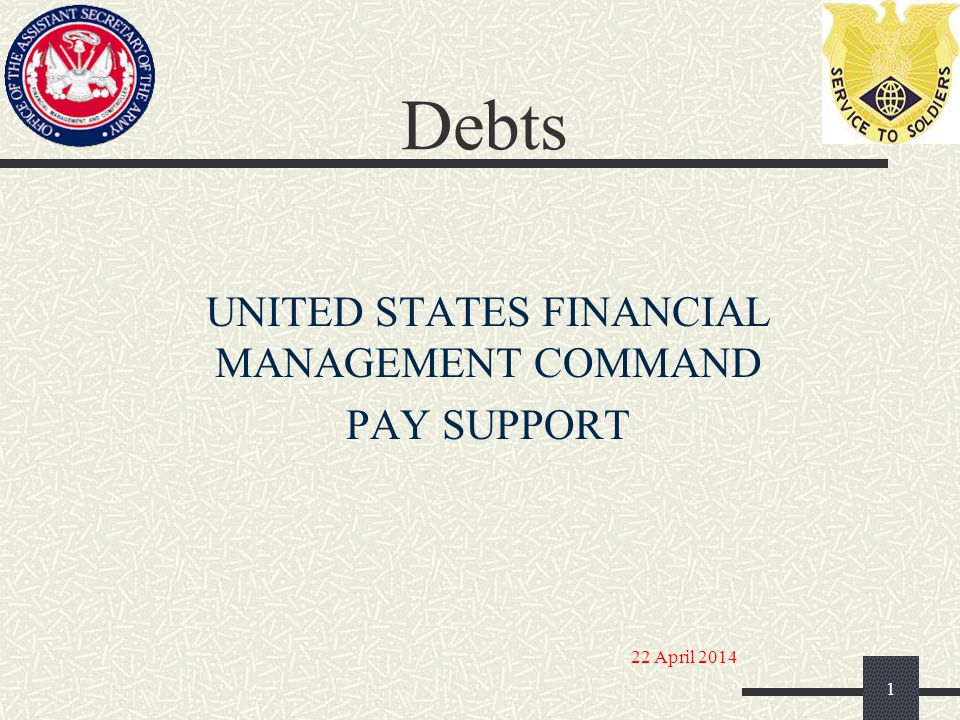 Debts UNITED STATES FINANCIAL MANAGEMENT COMMAND PAY SUPPORT 1 22 April 2014