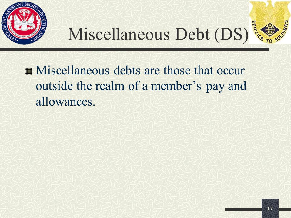 Miscellaneous Debt (DS) Miscellaneous debts are those that occur outside the realm of a member's pay and allowances.