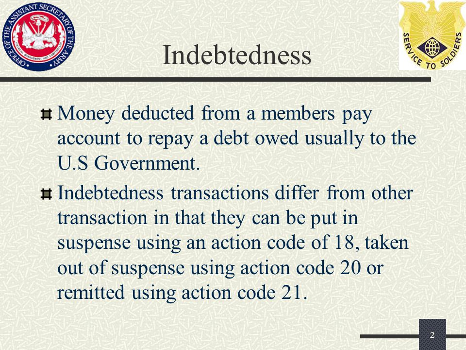 Indebtedness Money deducted from a members pay account to repay a debt owed usually to the U.S Government.